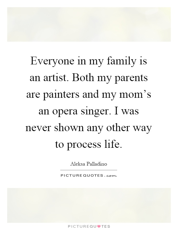 Everyone in my family is an artist. Both my parents are painters and my mom's an opera singer. I was never shown any other way to process life Picture Quote #1