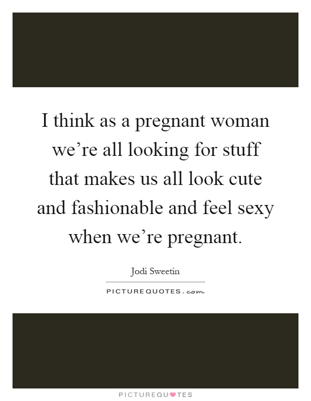 I think as a pregnant woman we're all looking for stuff that makes us all look cute and fashionable and feel sexy when we're pregnant Picture Quote #1