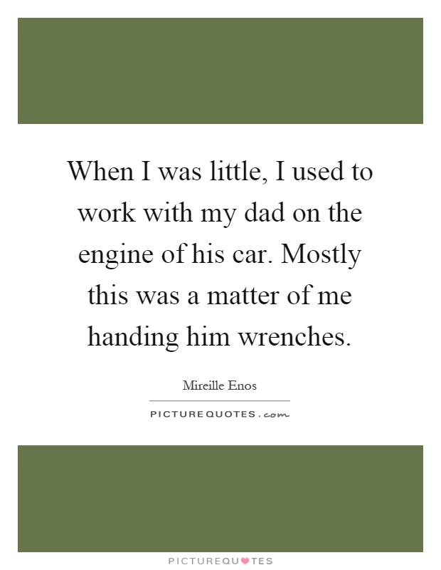When I was little, I used to work with my dad on the engine of his car. Mostly this was a matter of me handing him wrenches Picture Quote #1