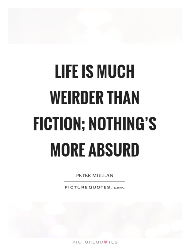 Life is much weirder than fiction; nothing's more absurd Picture Quote #1