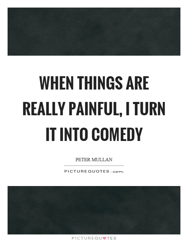 When things are really painful, I turn it into comedy Picture Quote #1