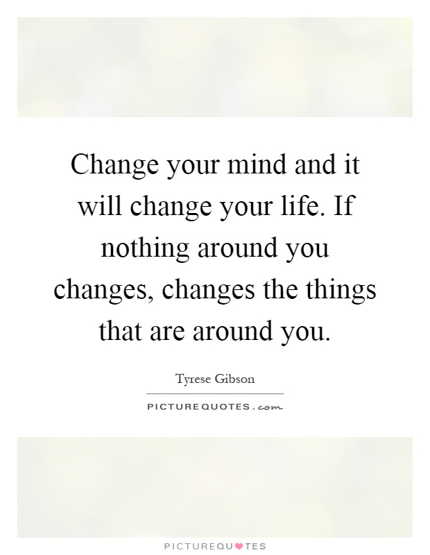 Change your mind and it will change your life. If nothing around you changes, changes the things that are around you Picture Quote #1