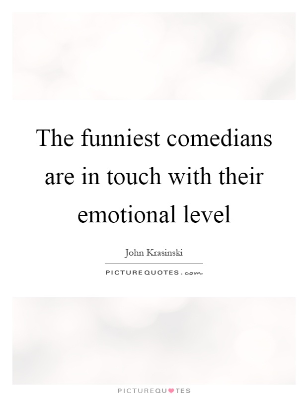 The funniest comedians are in touch with their emotional level Picture Quote #1