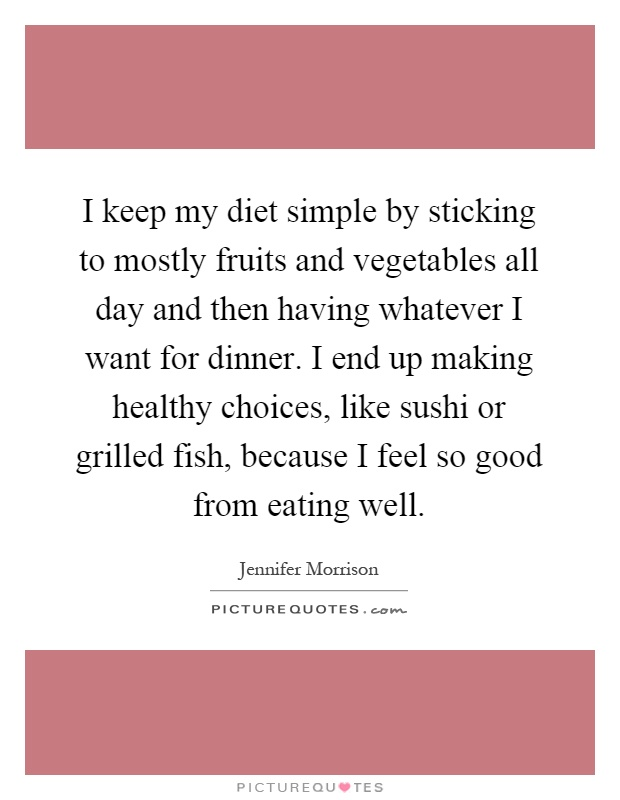 I keep my diet simple by sticking to mostly fruits and vegetables all day and then having whatever I want for dinner. I end up making healthy choices, like sushi or grilled fish, because I feel so good from eating well Picture Quote #1
