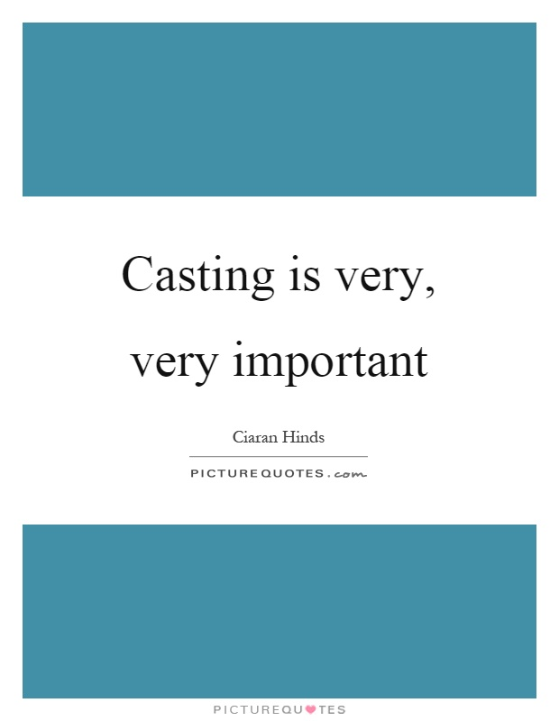 Casting is very, very important Picture Quote #1