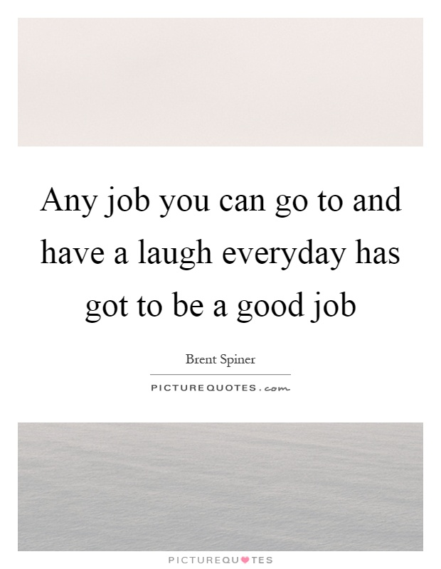 Any job you can go to and have a laugh everyday has got to be a good job Picture Quote #1