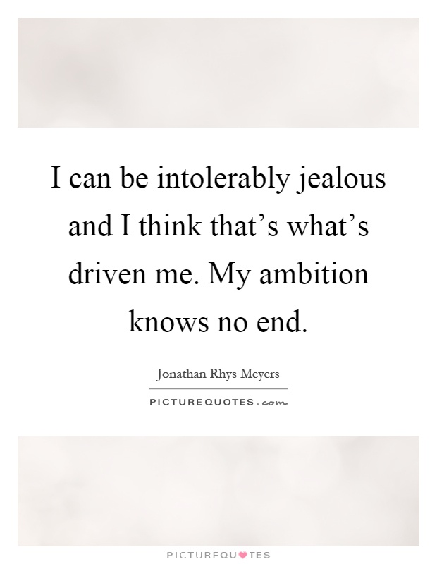 I can be intolerably jealous and I think that's what's driven me. My ambition knows no end Picture Quote #1