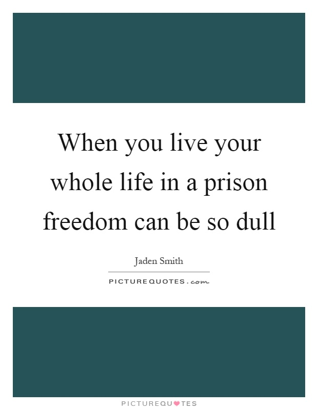 When you live your whole life in a prison freedom can be so dull Picture Quote #1