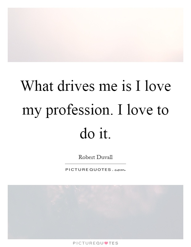 What drives me is I love my profession. I love to do it Picture Quote #1