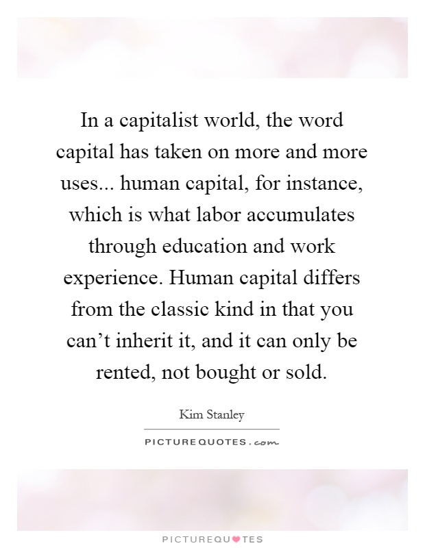 In a capitalist world, the word capital has taken on more and more uses... human capital, for instance, which is what labor accumulates through education and work experience. Human capital differs from the classic kind in that you can't inherit it, and it can only be rented, not bought or sold Picture Quote #1