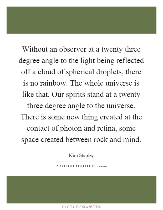 Without an observer at a twenty three degree angle to the light being reflected off a cloud of spherical droplets, there is no rainbow. The whole universe is like that. Our spirits stand at a twenty three degree angle to the universe. There is some new thing created at the contact of photon and retina, some space created between rock and mind Picture Quote #1