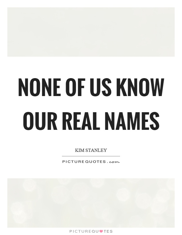 None of us know our real names Picture Quote #1