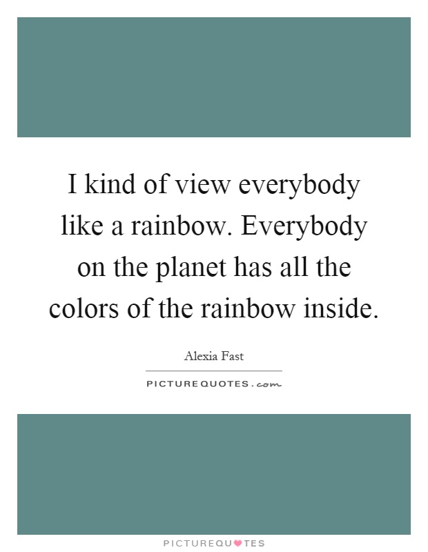 I kind of view everybody like a rainbow. Everybody on the planet has all the colors of the rainbow inside Picture Quote #1