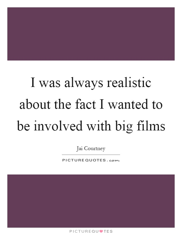 I was always realistic about the fact I wanted to be involved with big films Picture Quote #1