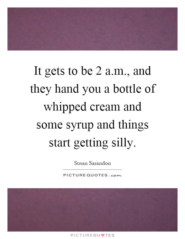 It gets to be 2 a.m., and they hand you a bottle of whipped cream and some syrup and things start getting silly Picture Quote #1