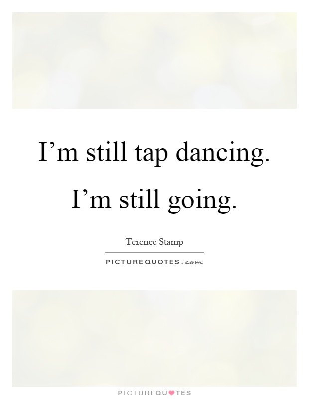 I\'m still tap dancing. I\'m still going | Picture Quotes