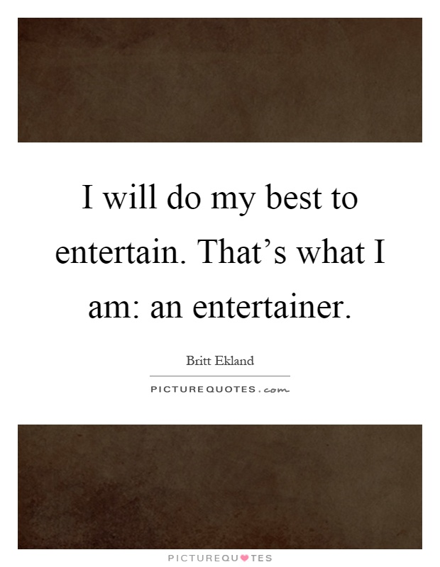 I will do my best to entertain. That's what I am: an entertainer Picture Quote #1