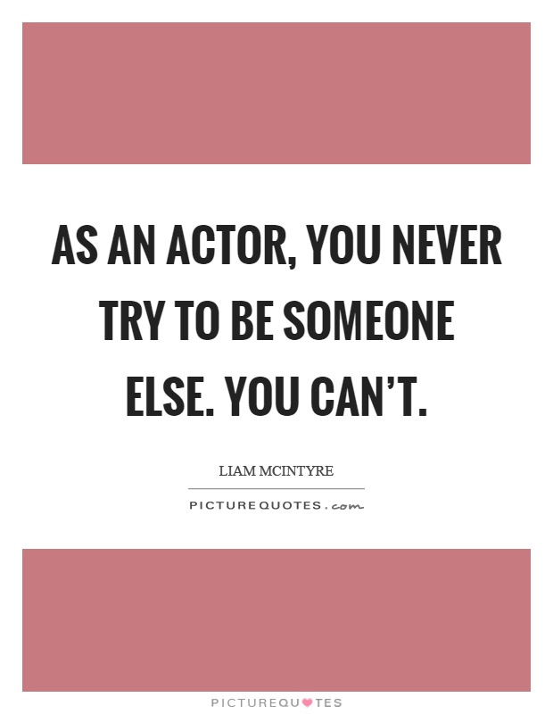 As an actor, you never try to be someone else. You can't Picture Quote #1