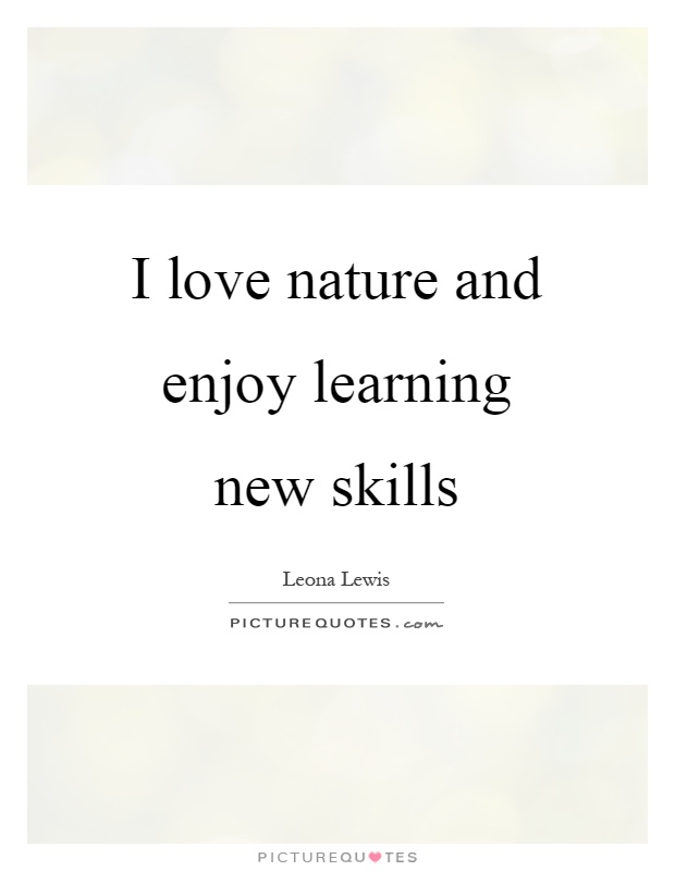 I love nature and enjoy learning new skills Picture Quote #1