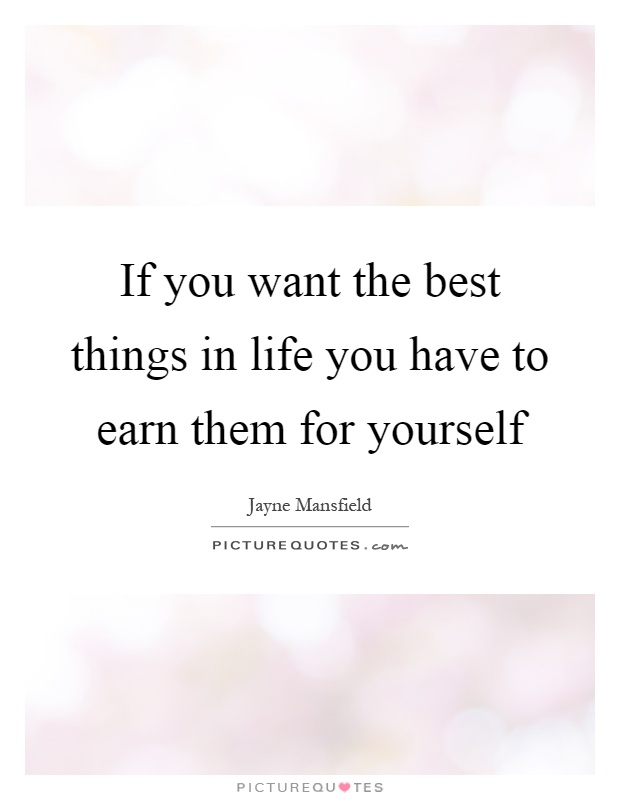 If you want the best things in life you have to earn them for yourself Picture Quote #1