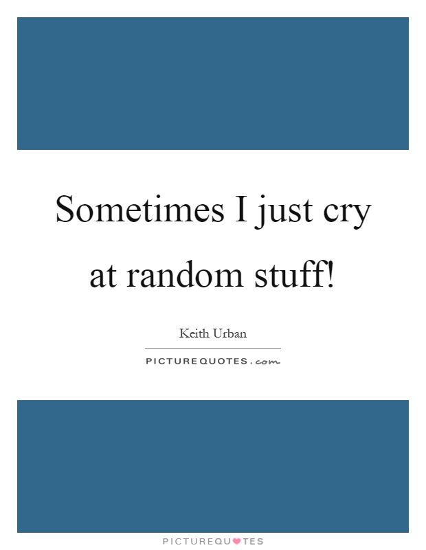 Sometimes I just cry at random stuff! Picture Quote #1