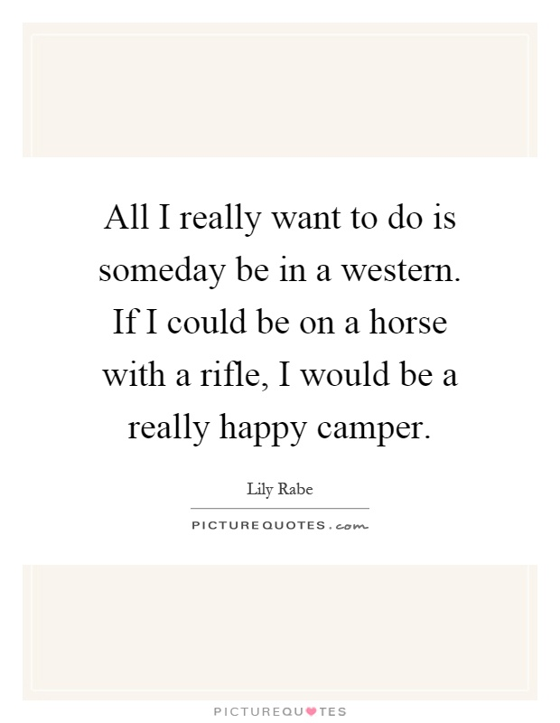 All I really want to do is someday be in a western. If I could be on a horse with a rifle, I would be a really happy camper Picture Quote #1