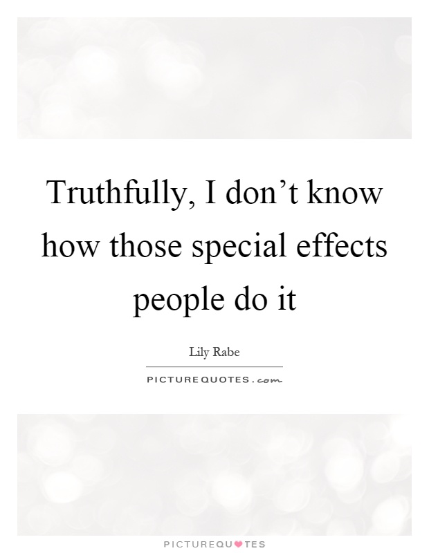 Truthfully, I don't know how those special effects people do it Picture Quote #1