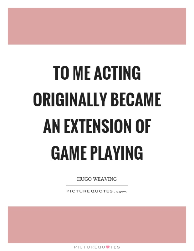 To me acting originally became an extension of game playing Picture Quote #1