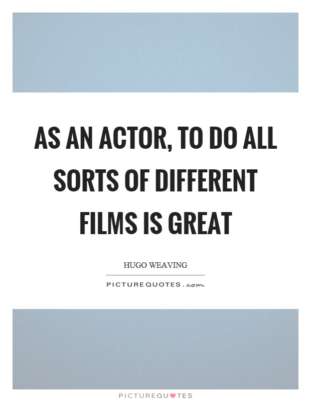 As an actor, to do all sorts of different films is great Picture Quote #1