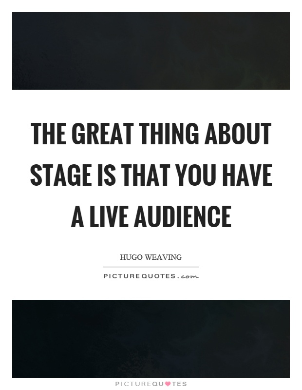 The great thing about stage is that you have a live audience Picture Quote #1
