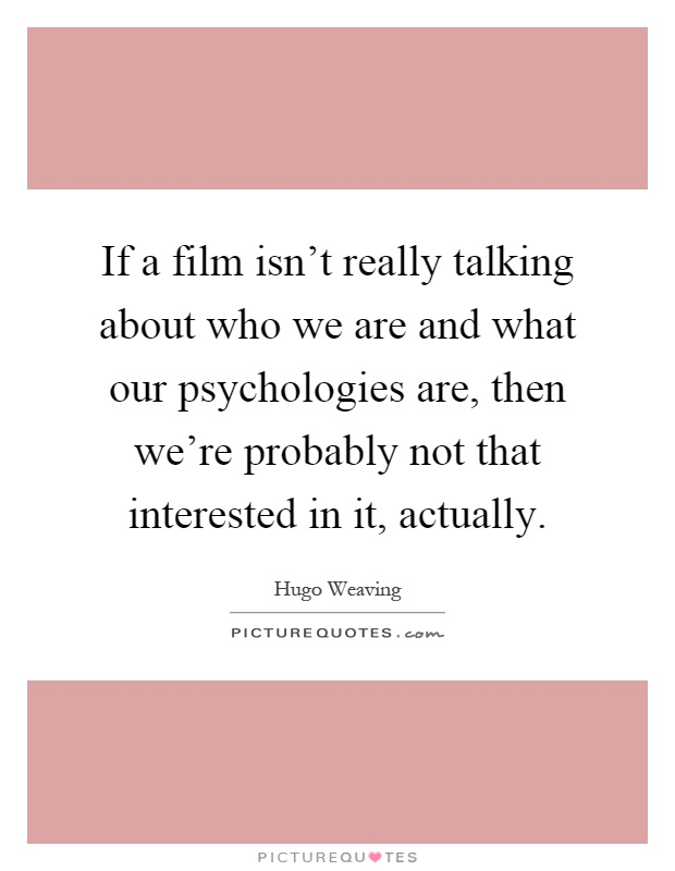 If a film isn't really talking about who we are and what our psychologies are, then we're probably not that interested in it, actually Picture Quote #1