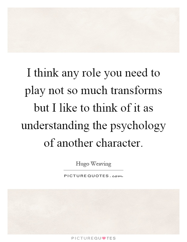 I think any role you need to play not so much transforms but I like to think of it as understanding the psychology of another character Picture Quote #1