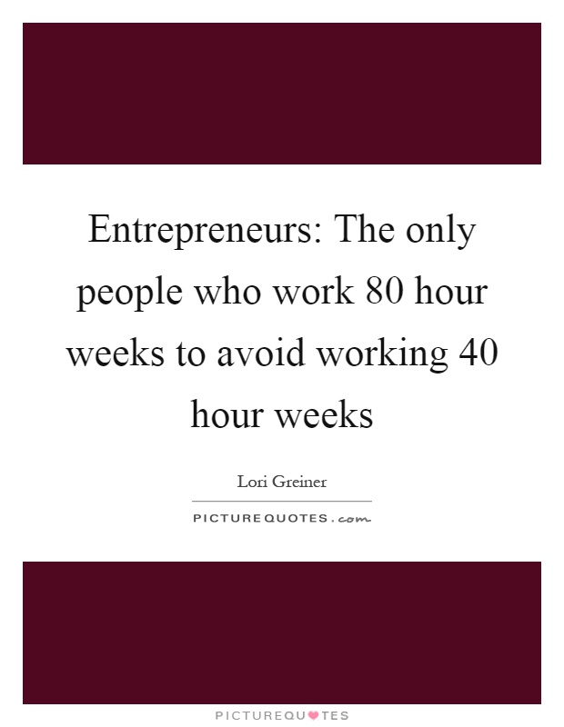 Entrepreneurs: The only people who work 80 hour weeks to avoid working 40 hour weeks Picture Quote #1