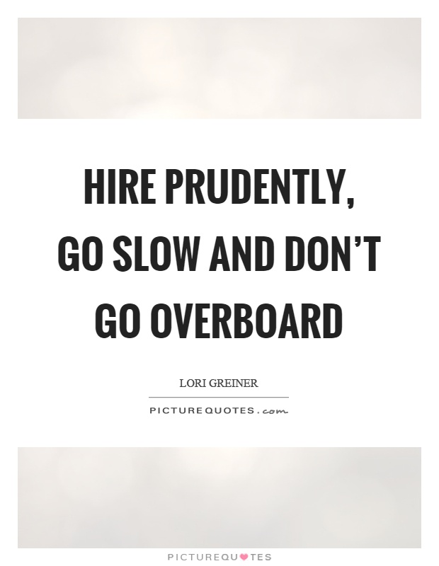 Hire prudently, go slow and don't go overboard Picture Quote #1