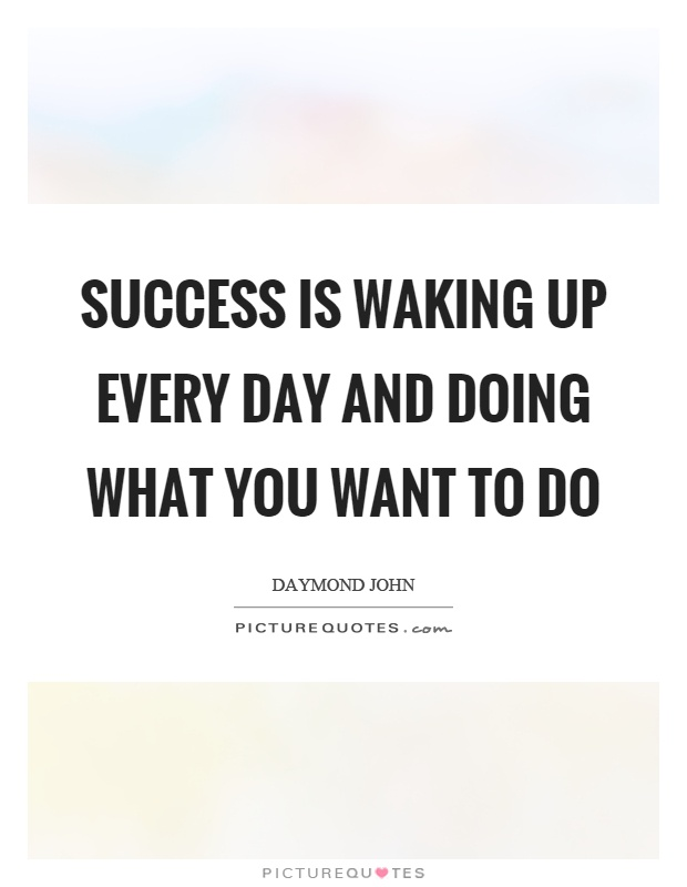 Success is waking up every day and doing what you want to do Picture Quote #1