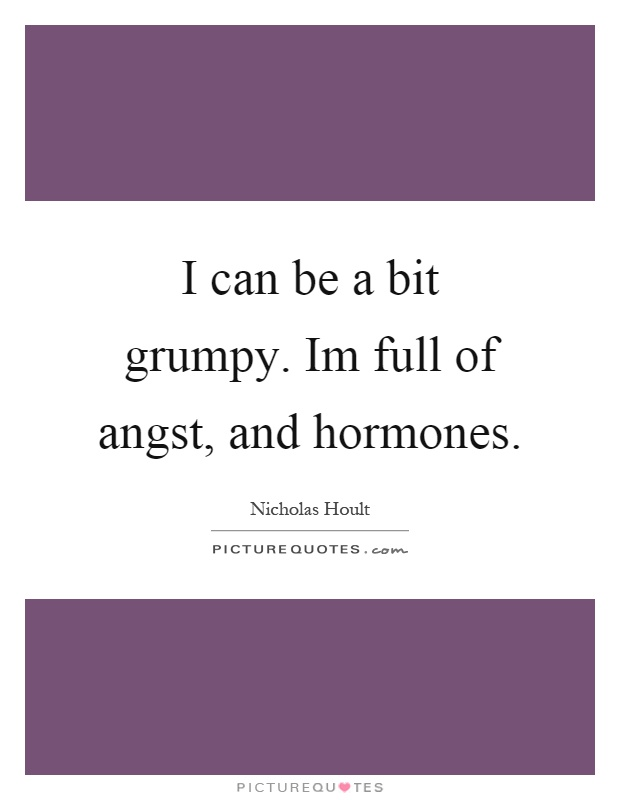 I can be a bit grumpy. Im full of angst, and hormones Picture Quote #1
