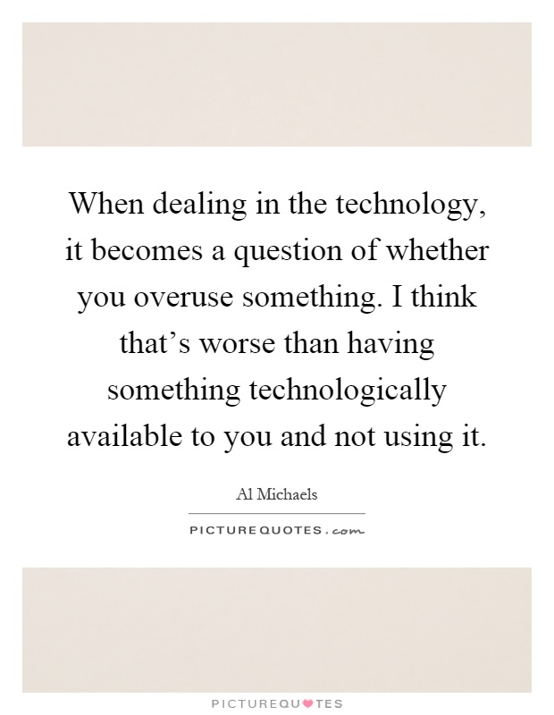 When dealing in the technology, it becomes a question of whether you overuse something. I think that's worse than having something technologically available to you and not using it Picture Quote #1