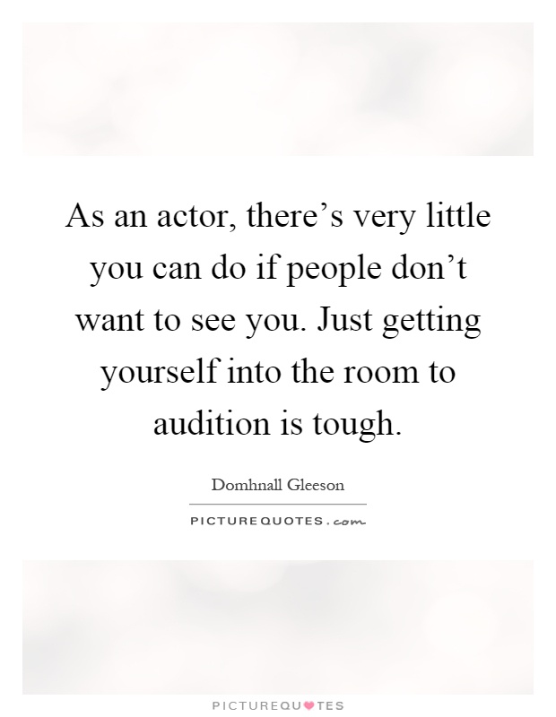 As an actor, there's very little you can do if people don't want to see you. Just getting yourself into the room to audition is tough Picture Quote #1