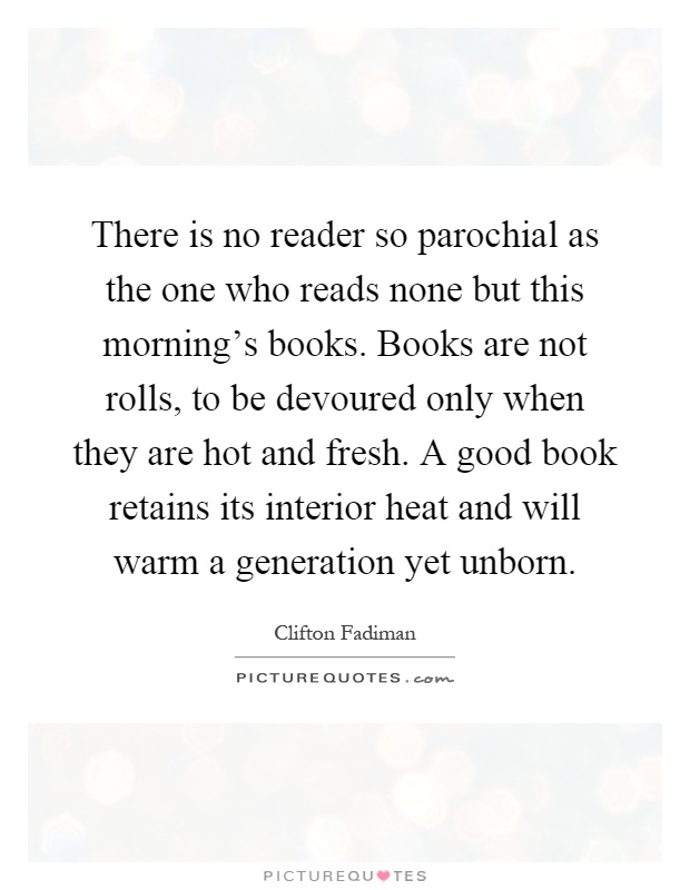 There is no reader so parochial as the one who reads none but this morning's books. Books are not rolls, to be devoured only when they are hot and fresh. A good book retains its interior heat and will warm a generation yet unborn Picture Quote #1