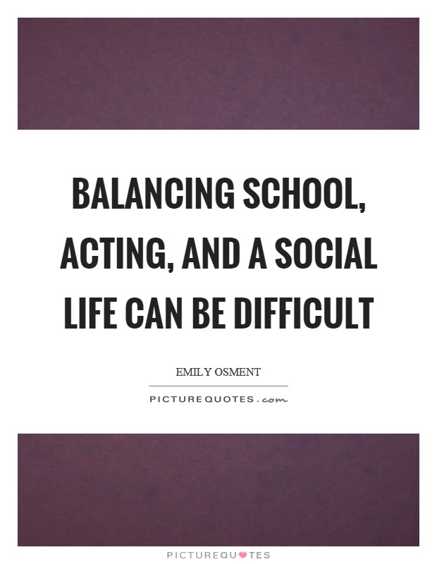 Balancing school, acting, and a social life can be difficult Picture Quote #1