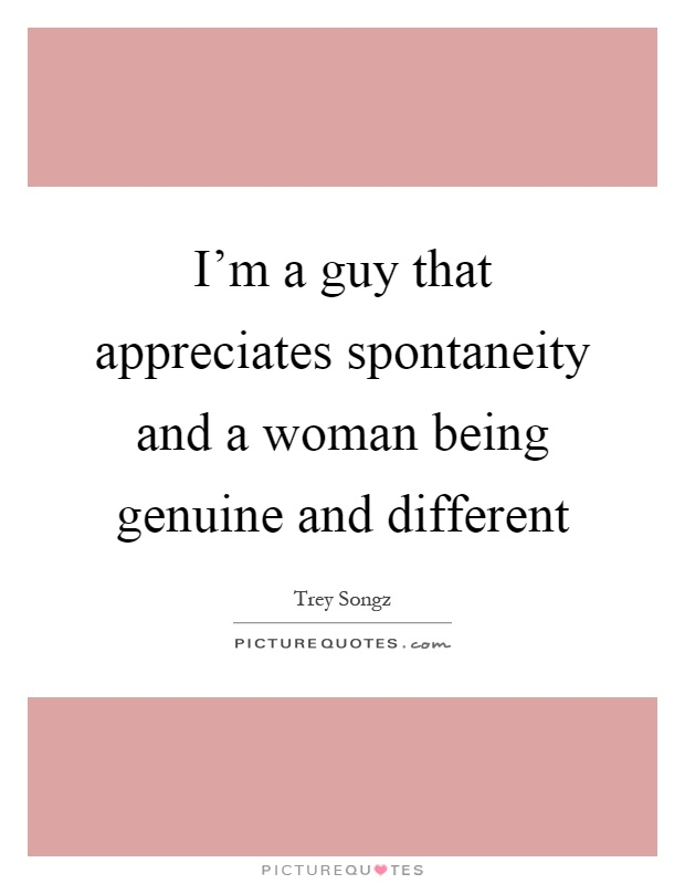 I'm a guy that appreciates spontaneity and a woman being genuine and different Picture Quote #1