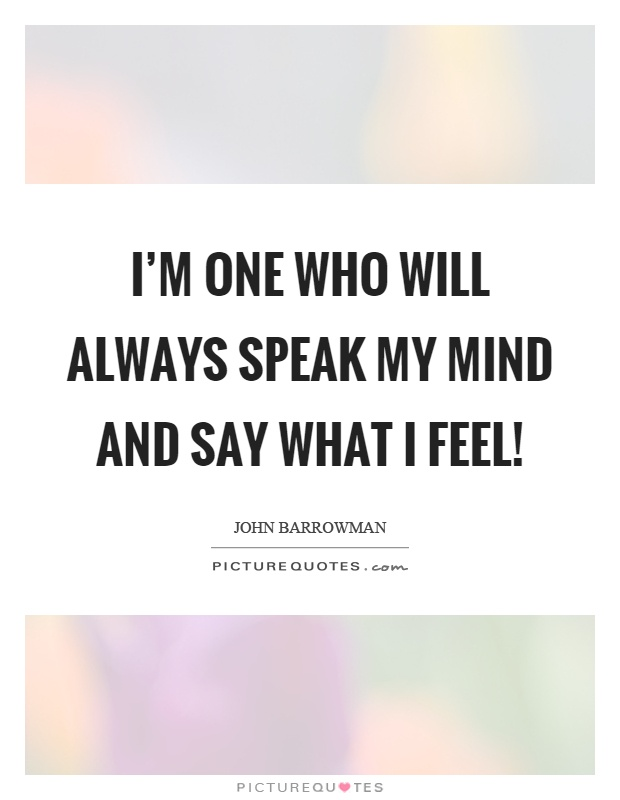 I'm one who will always speak my mind and say what I feel! Picture Quote #1