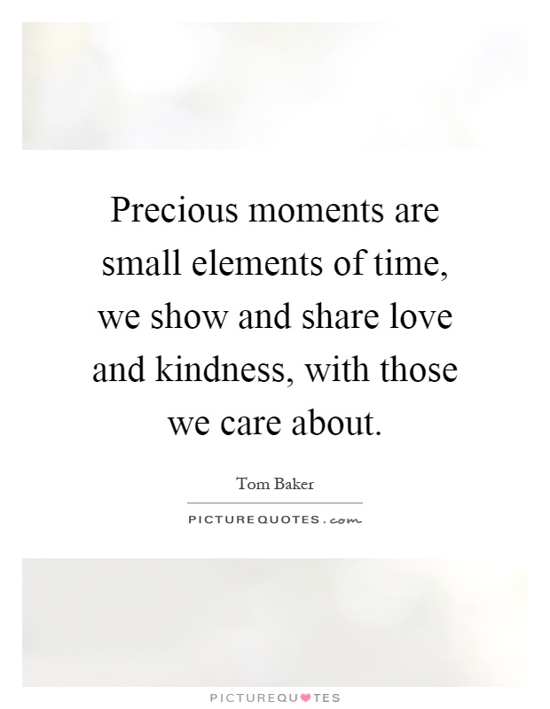 Precious moments are small elements of time, we show and share love and kindness, with those we care about Picture Quote #1