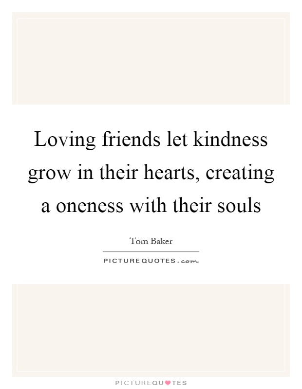 Loving friends let kindness grow in their hearts, creating a oneness with their souls Picture Quote #1