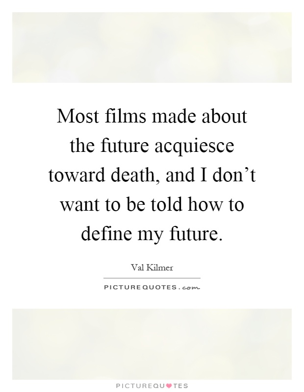 Most films made about the future acquiesce toward death, and I don't want to be told how to define my future Picture Quote #1