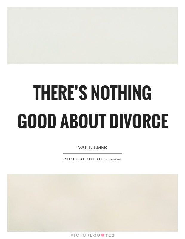 There's nothing good about divorce Picture Quote #1