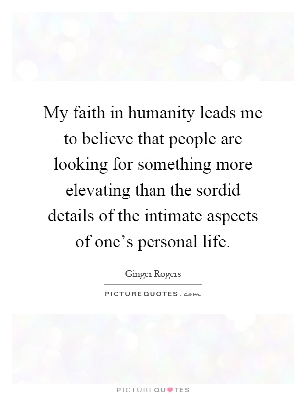 My faith in humanity leads me to believe that people are looking for something more elevating than the sordid details of the intimate aspects of one's personal life Picture Quote #1