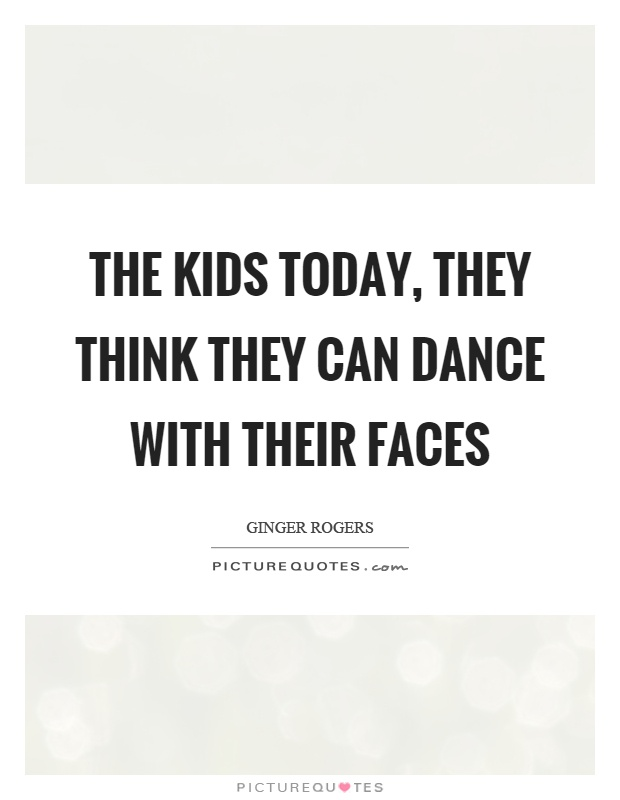 The kids today, they think they can dance with their faces Picture Quote #1