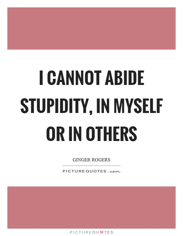 I cannot abide stupidity, in myself or in others Picture Quote #1