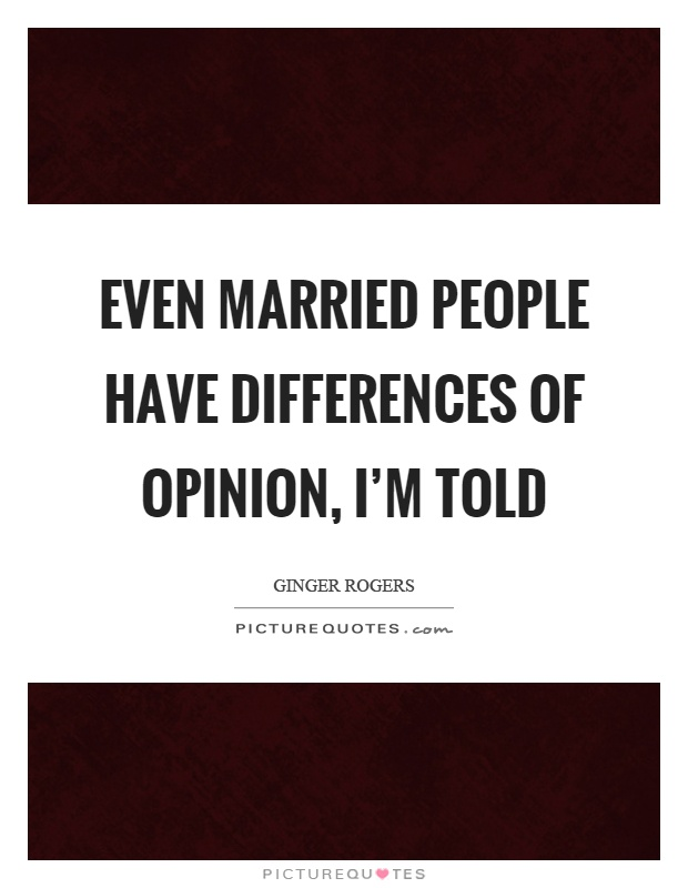 Even married people have differences of opinion, I'm told Picture Quote #1